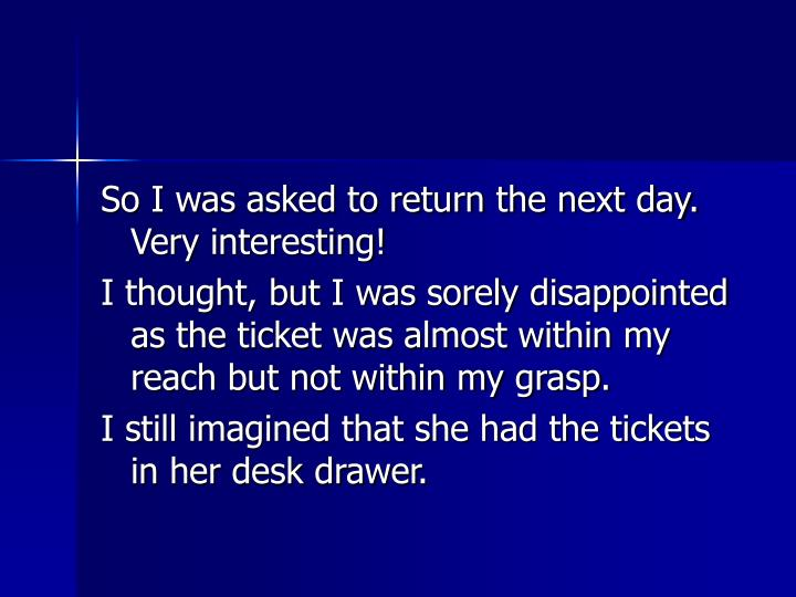 So I was asked to return the next day. Very interesting!