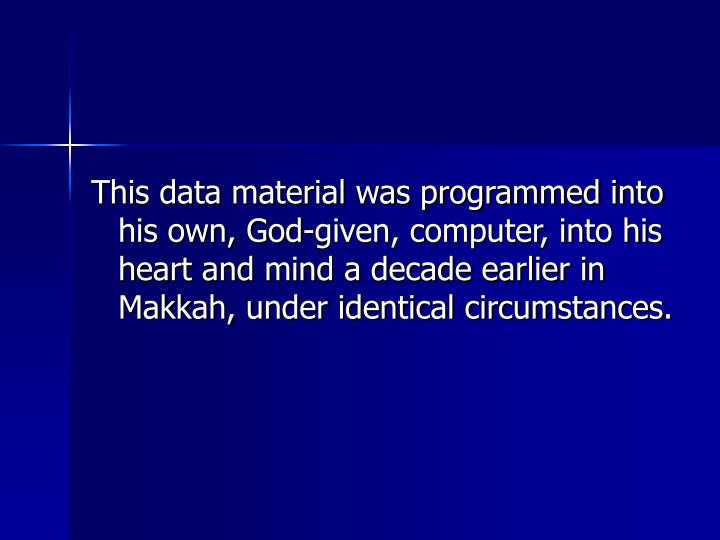 This data material was programmed into his own, God-given, computer, into his heart and mind a decade earlier in Makkah, under identical circumstances.