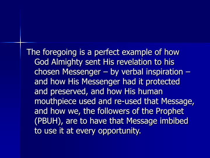 The foregoing is a perfect example of how God Almighty sent His revelation to his chosen Messenger – by verbal inspiration – and how His Messenger had it protected and preserved, and how His human mouthpiece used and re-used that Message, and how we, the followers of the Prophet (PBUH), are to have that Message imbibed to use it at every opportunity.