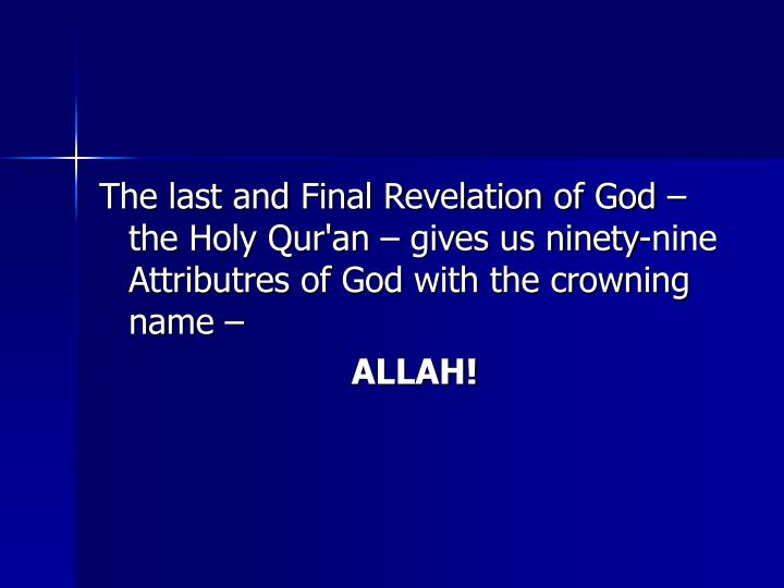 The last and Final Revelation of God – the Holy Qur'an – gives us ninety-nine Attributres of God with the crowning name –