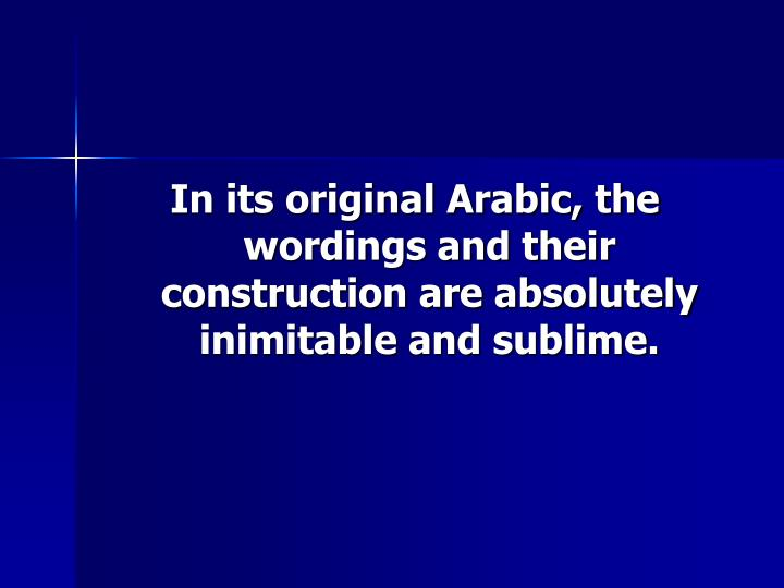 In its original Arabic, the wordings and their construction are absolutely inimitable and sublime.