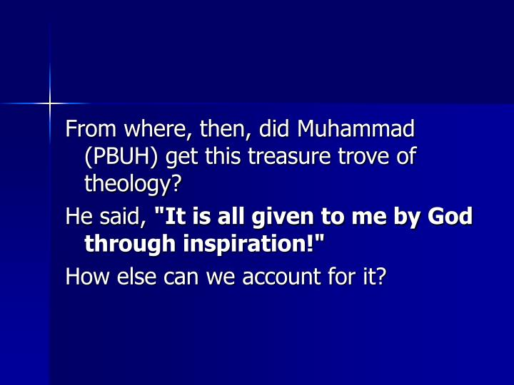 From where, then, did Muhammad (PBUH) get this treasure trove of theology?