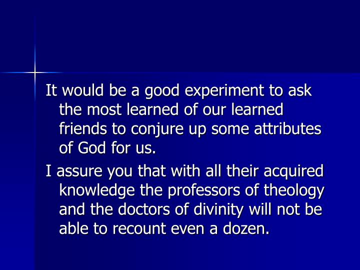It would be a good experiment to ask the most learned of our learned friends to conjure up some attributes of God for us.
