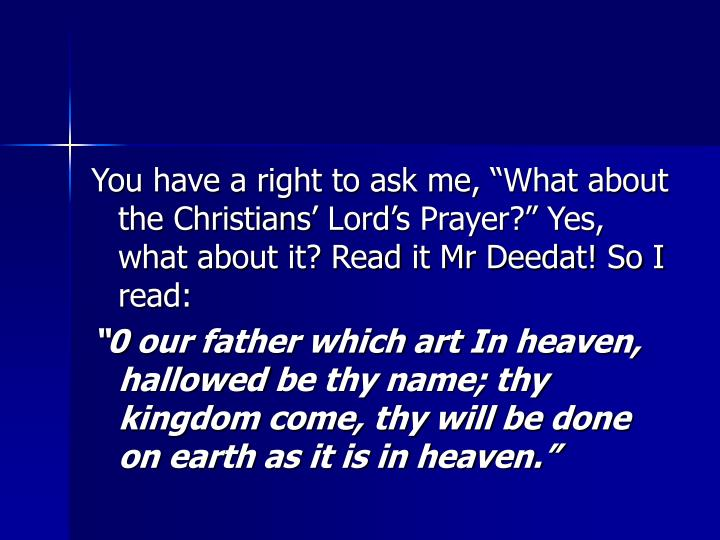 """You have a right to ask me, """"What about the Christians' Lord's Prayer?"""" Yes, what about it? Read it Mr Deedat! So I read:"""