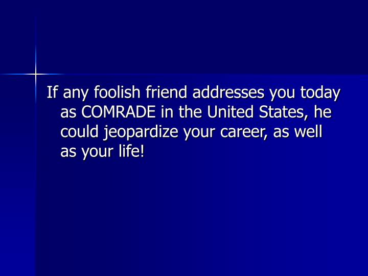 If any foolish friend addresses you today as COMRADE in the United States, he could jeopardize your career, as well as your life!