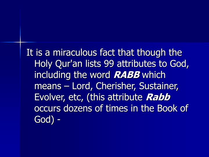 It is a miraculous fact that though the Holy Qur'an lists 99 attributes to God, including the word