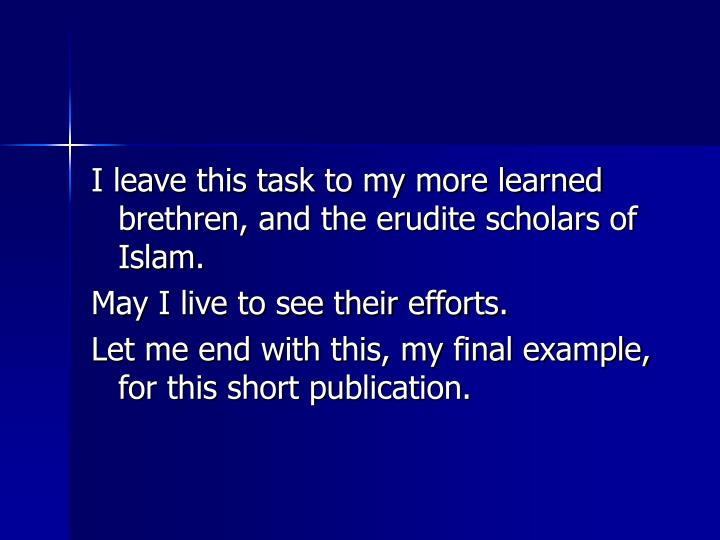 I leave this task to my more learned brethren, and the erudite scholars of Islam.