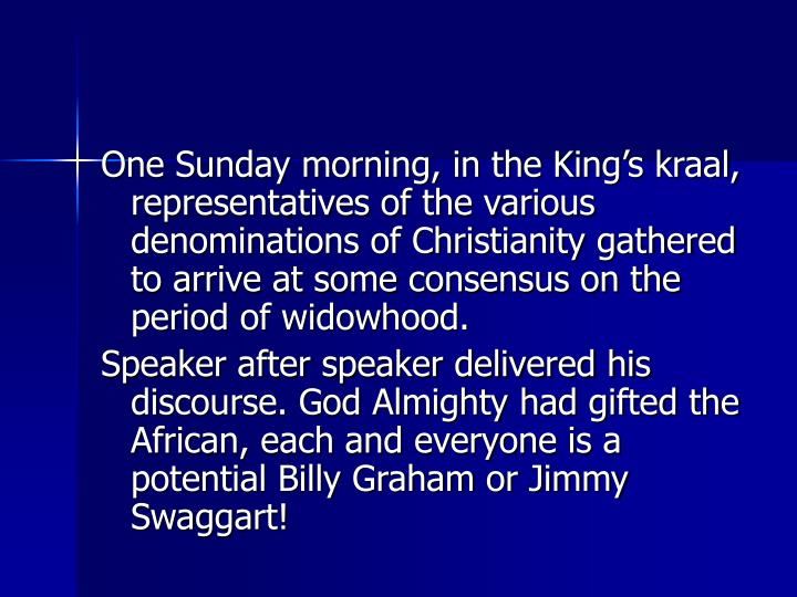 One Sunday morning, in the King's kraal, representatives of the various denominations of Christianity gathered to arrive at some consensus on the period of widowhood.