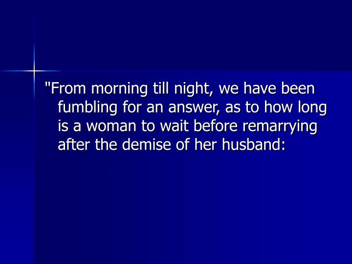 """""""From morning till night, we have been fumbling for an answer, as to how long is a woman to wait before remarrying after the demise of her husband:"""