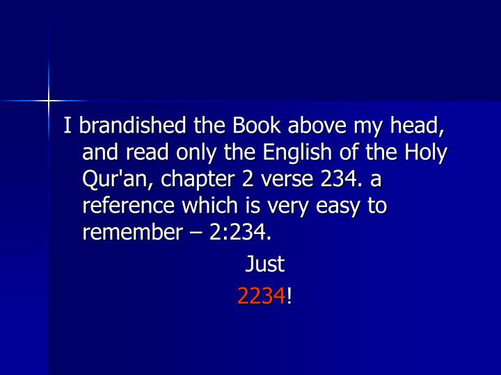 I brandished the Book above my head, and read only the English of the Holy Qur'an, chapter 2 verse 234. a reference which is very easy to remember – 2:234.