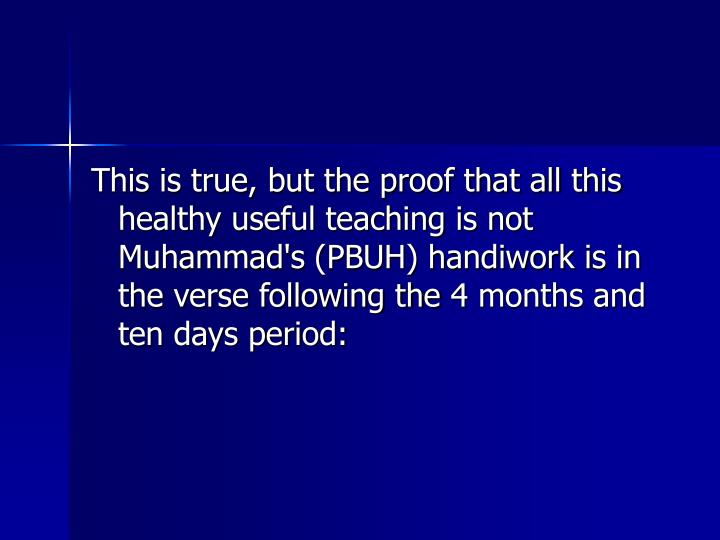 This is true, but the proof that all this healthy useful teaching is not Muhammad's (PBUH) handiwork is in the verse following the 4 months and ten days period: