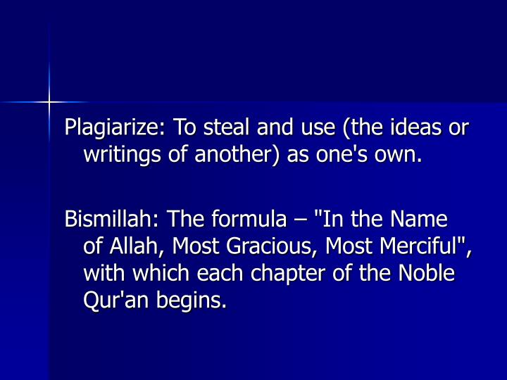 Plagiarize: To steal and use (the ideas or writings of another) as one's own.