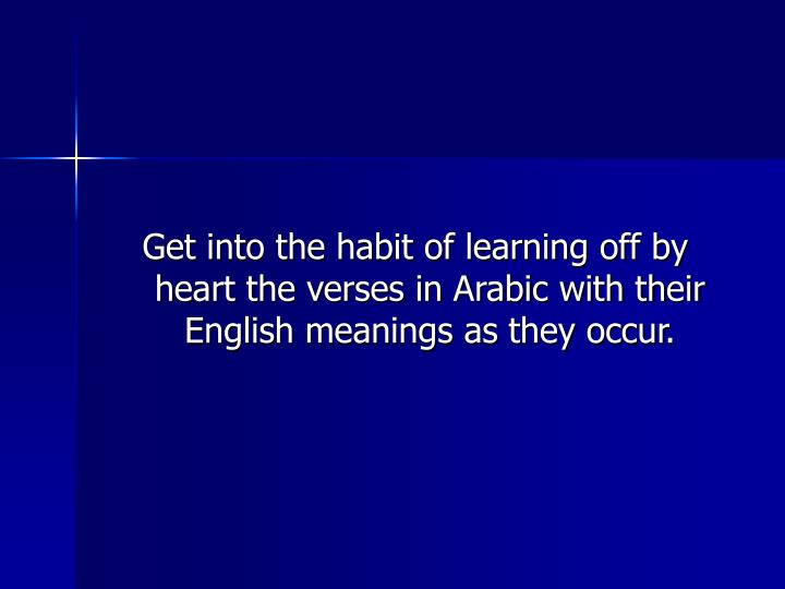Get into the habit of learning off by heart the verses in Arabic with their English meanings as they occur.