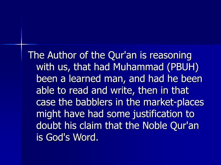 The Author of the Qur'an is reasoning with us, that had Muhammad (PBUH) been a learned man, and had he been able to read and write, then in that case the babblers in the market-places might have had some justification to doubt his claim that the Noble Qur'an is God's Word.