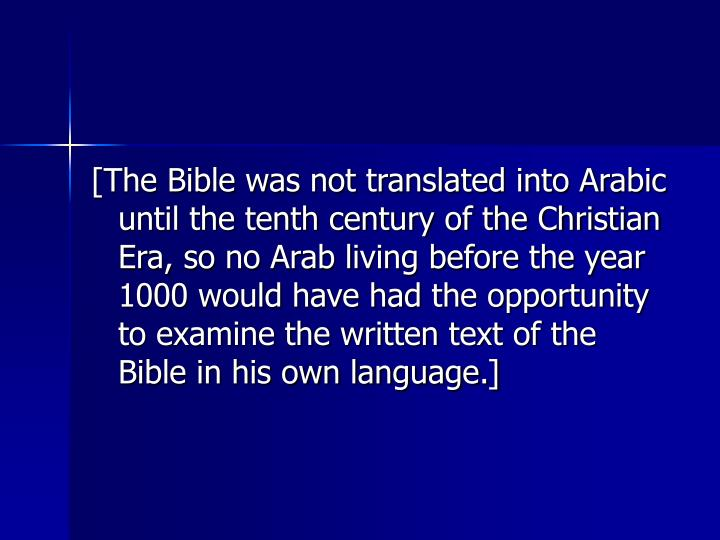 [The Bible was not translated into Arabic until the tenth century of the Christian Era, so no Arab living before the year 1000 would have had the opportunity to examine the written text of the Bible in his own language.]