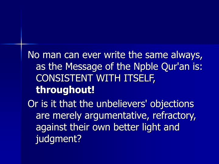 No man can ever write the same always, as the Message of the Npble Qur'an is: CONSISTENT WITH ITSELF,