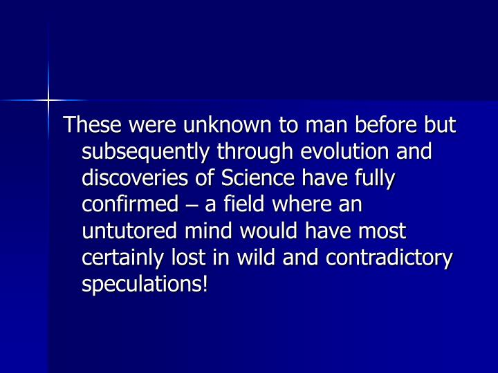 These were unknown to man before but subsequently through evolution and discoveries of Science have fully confirmed