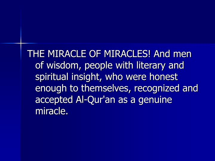 THE MIRACLE OF MIRACLES! And men of wisdom, people with literary and spiritual insight, who were honest enough to themselves, recognized and accepted Al-Qur'an as a genuine miracle.
