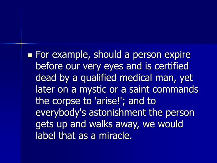 For example, should a person expire before our very eyes and is certified dead by a qualified medical man, yet later on a mystic or a saint commands the corpse to 'arise!'; and to everybody's astonishment the person gets up and walks away, we would label that as a miracle.