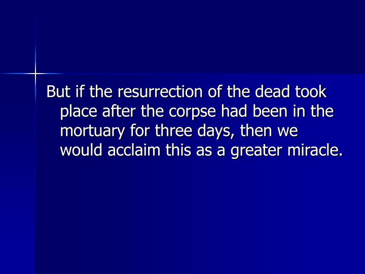 But if the resurrection of the dead took place after the corpse had been in the mortuary for three days, then we would acclaim this as a greater miracle.