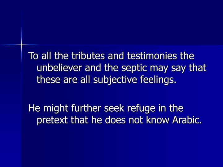 To all the tributes and testimonies the unbeliever and the septic may say that these are all subjective feelings.