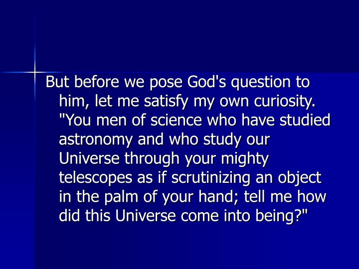 """But before we pose God's question to him, let me satisfy my own curiosity. """"You men of science who have studied astronomy and who study our Universe through your mighty telescopes as if scrutinizing an object in the palm of your hand; tell me how did this Universe come into being?"""""""