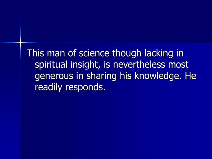 This man of science though lacking in spiritual insight, is nevertheless most generous in sharing his knowledge. He readily responds.
