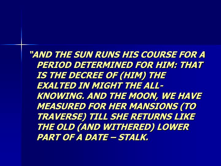 """""""AND THE SUN RUNS HIS COURSE FOR A PERIOD DETERMINED FOR HIM: THAT IS THE DECREE OF (HIM) THE EXALTED IN MIGHT THE ALL-KNOWING. AND THE MOON, WE HAVE MEASURED FOR HER MANSIONS (TO TRAVERSE) TILL SHE RETURNS LIKE THE OLD (AND WITHERED) LOWER PART OF A DATE – STALK."""