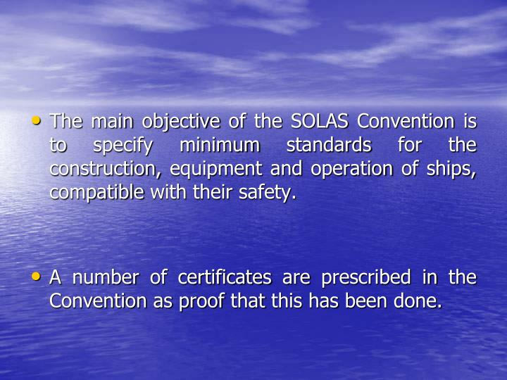The main objective of the SOLAS Convention is to specify minimum standards for the construction, equipment and operation of ships, compatible with their safety.