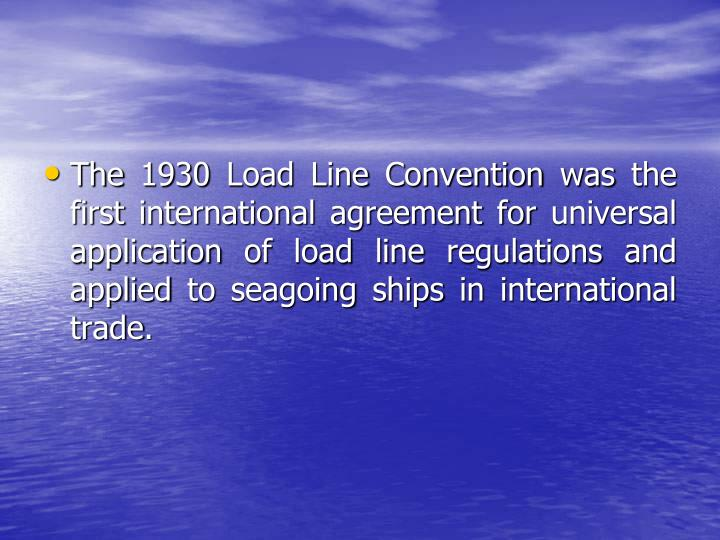 The 1930 Load Line Convention was the first international agreement for universal application of load line regulations and applied to seagoing ships in international trade.