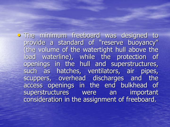 """The minimum freeboard was designed to provide a standard of """"reserve buoyancy"""" (the volume of the watertight hull above the load waterline), while the protection of openings in the hull and superstructures, such as hatches, ventilators, air pipes, scuppers, overhead discharges and the access openings in the end bulkhead of superstructures were an important consideration in the assignment of freeboard."""