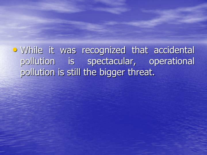 While it was recognized that accidental pollution is spectacular, operational pollution is still the bigger threat.