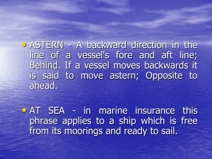 ASTERN - A backward direction in the line of a vessel's fore and aft line; Behind. If a vessel moves backwards it is said to move astern; Opposite to ahead.