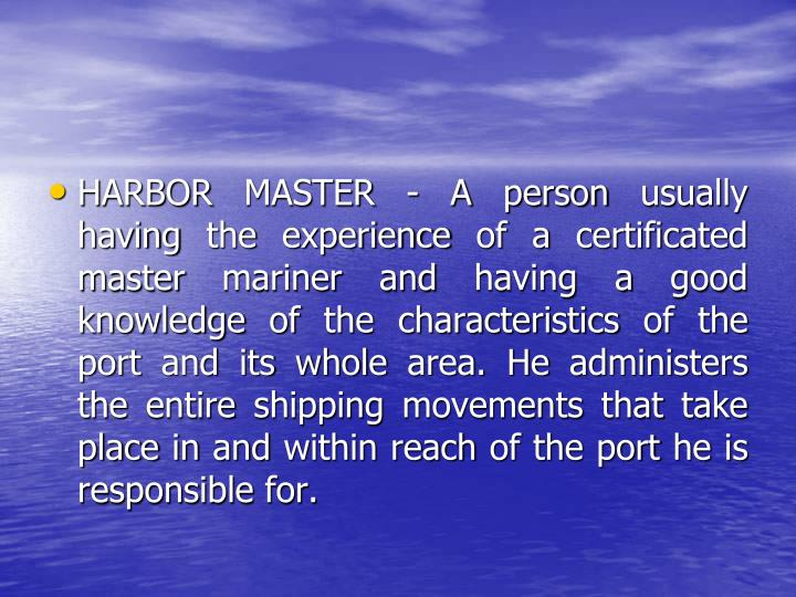 HARBOR MASTER - A person usually having the experience of a certificated master mariner and having a good knowledge of the characteristics of the port and its whole area. He administers the entire shipping movements that take place in and within reach of the port he is responsible for.