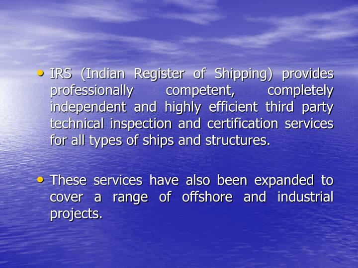IRS (Indian Register of Shipping) provides professionally competent, completely independent and highly efficient third party technical inspection and certification services for all types of ships and structures.