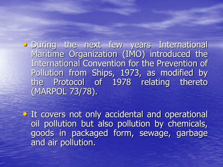 During the next few years International Maritime Organization (IMO) introduced the International Convention for the Prevention of Pollution from Ships, 1973, as modified by the Protocol of 1978 relating thereto (MARPOL 73/78).