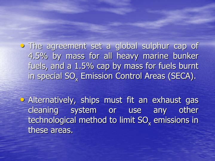 The agreement set a global sulphur cap of 4.5% by mass for all heavy marine bunker fuels, and a 1.5% cap by mass for fuels burnt in special SO