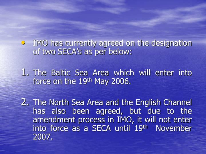 IMO has currently agreed on the designation of two SECA's as per below: