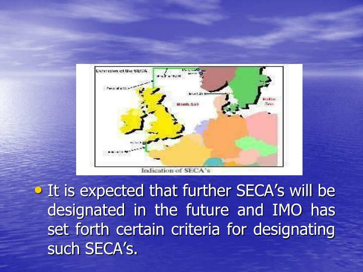 It is expected that further SECA's will be designated in the future and IMO has set forth certain criteria for designating such SECA's.