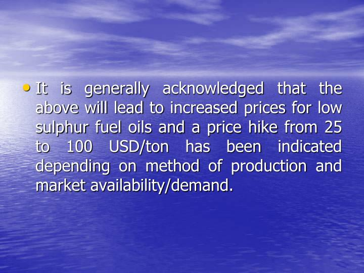 It is generally acknowledged that the above will lead to increased prices for low sulphur fuel oils and a price hike from 25 to 100 USD/ton has been indicated depending on method of production and market availability/demand.
