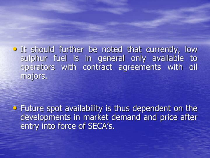 It should further be noted that currently, low sulphur fuel is in general only available to operators with contract agreements with oil majors.