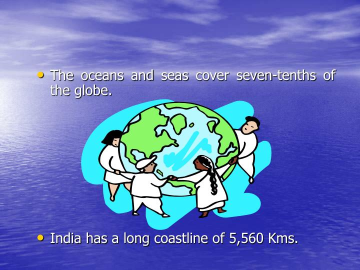 The oceans and seas cover seven-tenths of the globe.