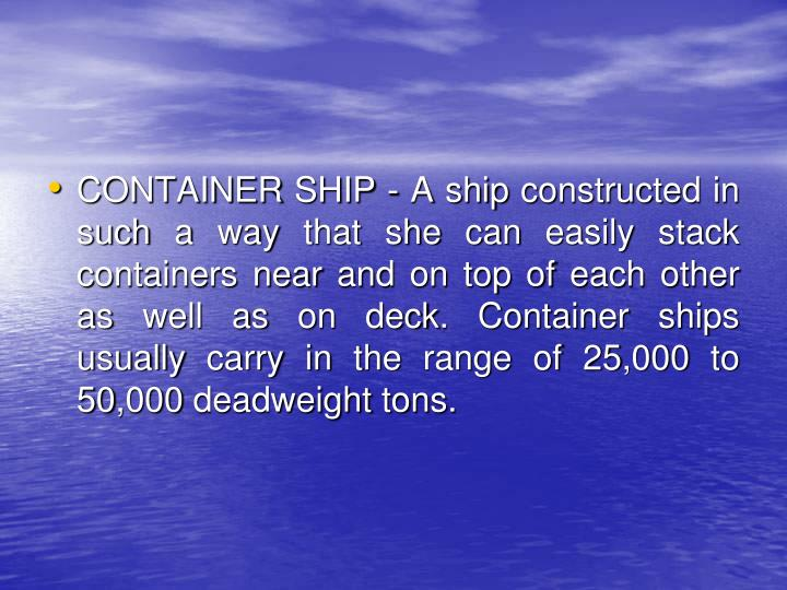 CONTAINER SHIP - A ship constructed in such a way that she can easily stack containers near and on top of each other as well as on deck.