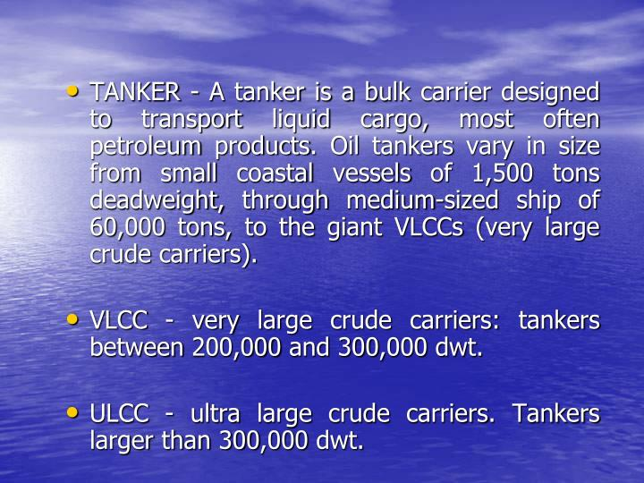 TANKER - A tanker is a bulk carrier designed to transport liquid cargo, most often petroleum products. Oil tankers vary in size from small coastal vessels of 1,500 tons deadweight, through medium-sized ship of 60,000 tons, to the giant VLCCs (very large crude carriers).