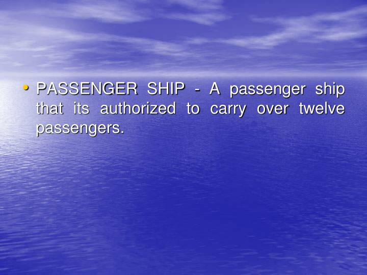 PASSENGER SHIP - A passenger ship that its authorized to carry over twelve passengers.