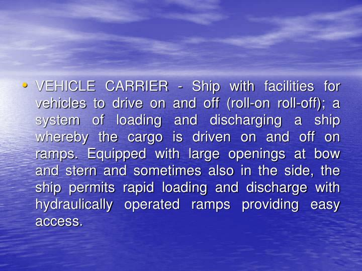 VEHICLE CARRIER - Ship with facilities for vehicles to drive on and off (roll-on roll-off); a system of loading and discharging a ship whereby the cargo is driven on and off on ramps. Equipped with large openings at bow and stern and sometimes also in the side, the ship permits rapid loading and discharge with hydraulically operated ramps providing easy access.