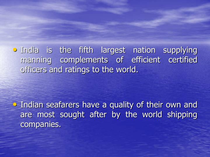 India is the fifth largest nation supplying manning complements of efficient certified officers and ratings to the world.