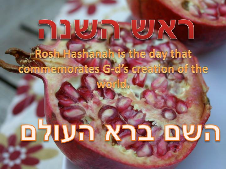 Rosh Hashanah is the day that commemorates G-d's creation of the world.