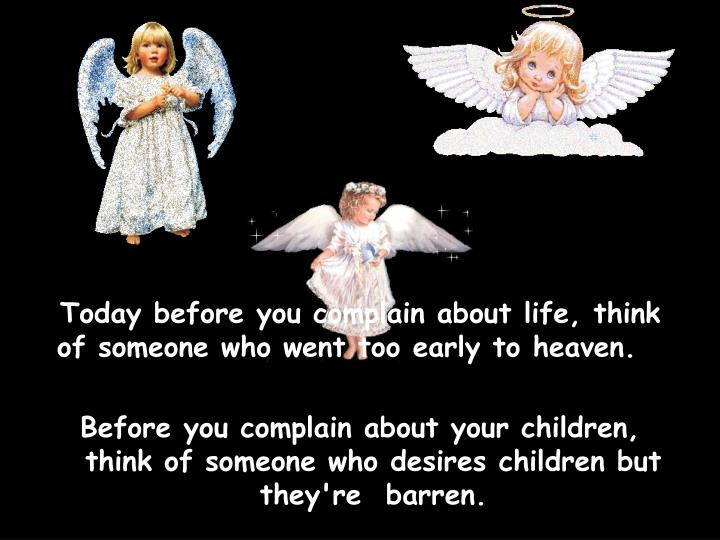 Today before you complain about life, think of someone who went too early to heaven.