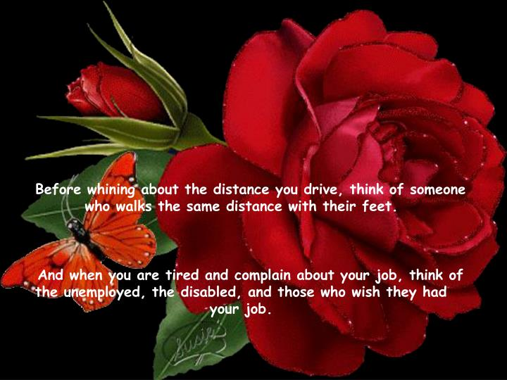 Before whining about the distance you drive, think of someone who walks the same distance with their feet.